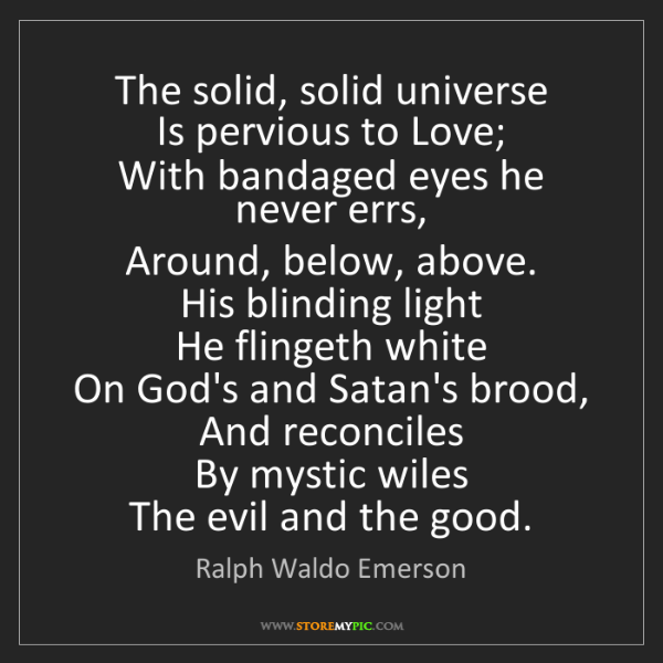 Ralph Waldo Emerson: The solid, solid universe  Is pervious to Love;  With...