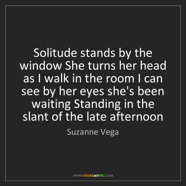 Suzanne Vega: Solitude stands by the window She turns her head as I...