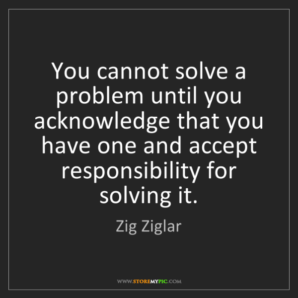 Zig Ziglar: You cannot solve a problem until you acknowledge that...