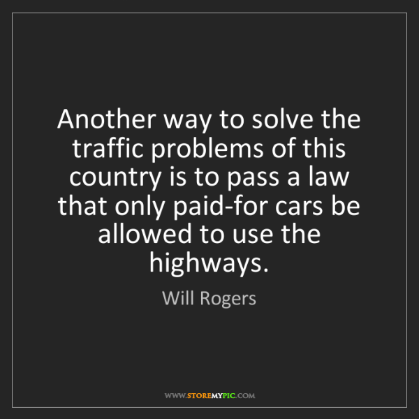 Will Rogers: Another way to solve the traffic problems of this country...
