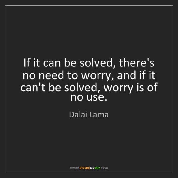 Dalai Lama: If it can be solved, there's no need to worry, and if...