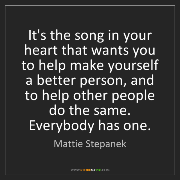 Mattie Stepanek: It's the song in your heart that wants you to help make...
