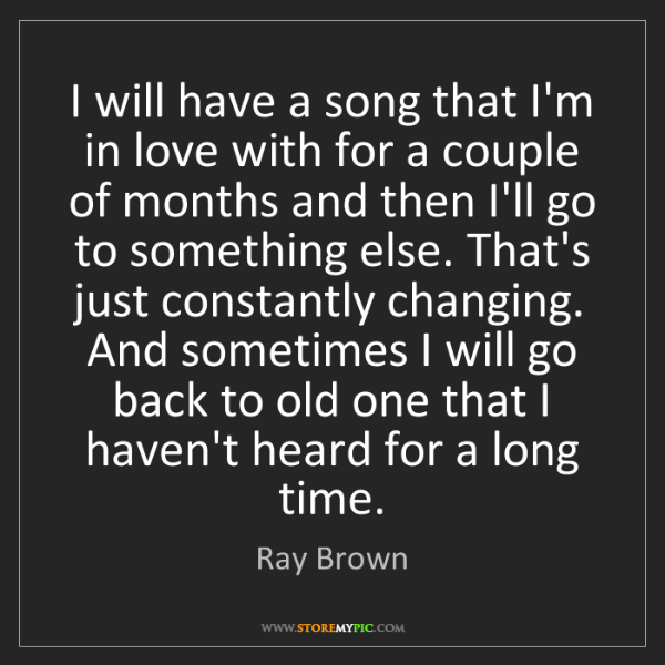 Ray Brown: I will have a song that I'm in love with for a couple...