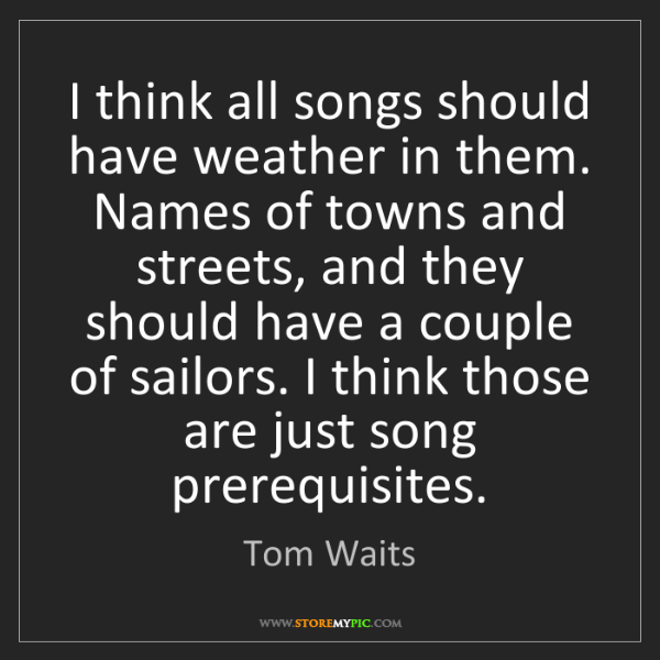 Tom Waits: I think all songs should have weather in them. Names...