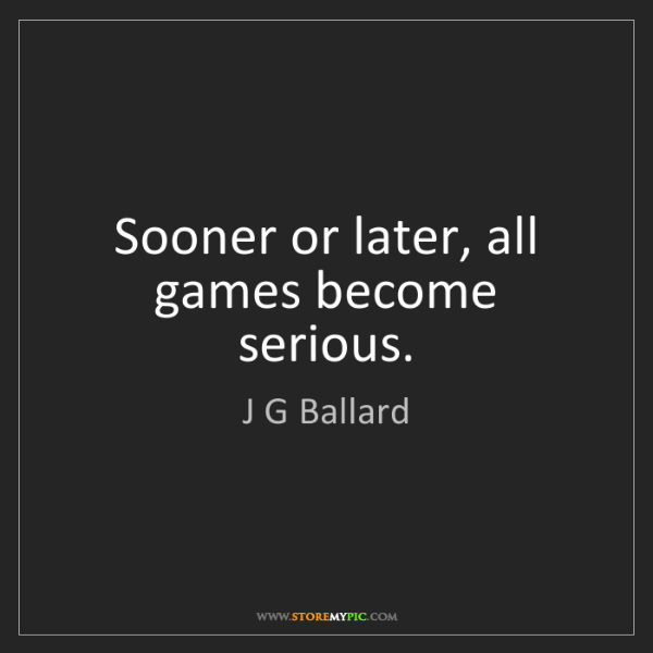 J G Ballard: Sooner or later, all games become serious.