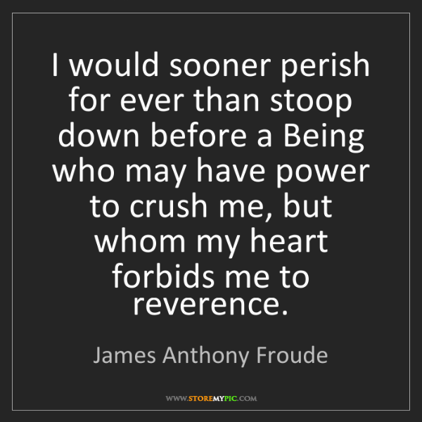 James Anthony Froude: I would sooner perish for ever than stoop down before...
