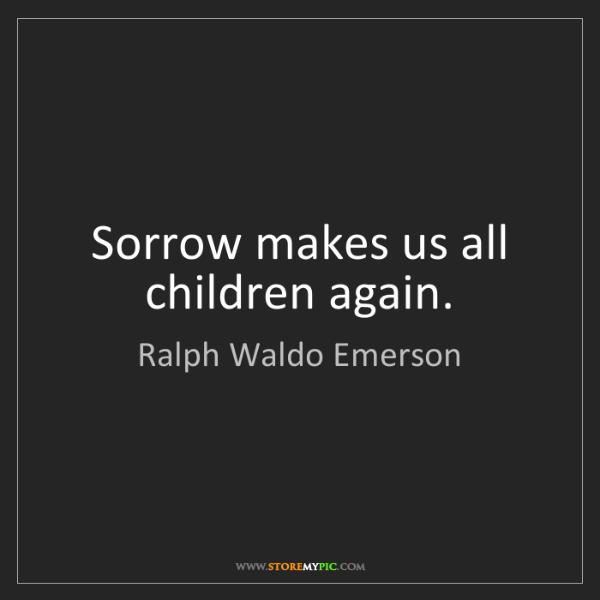 Ralph Waldo Emerson: Sorrow makes us all children again.