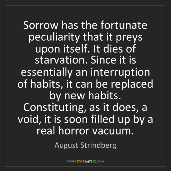 August Strindberg: Sorrow has the fortunate peculiarity that it preys upon...