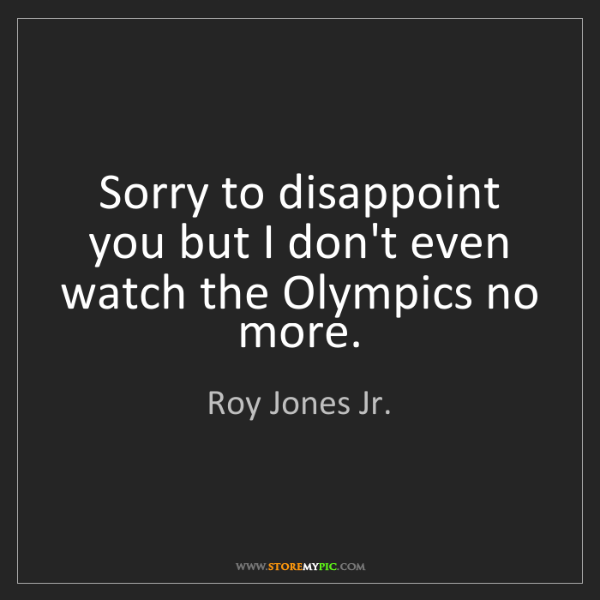 Roy Jones Jr.: Sorry to disappoint you but I don't even watch the Olympics...