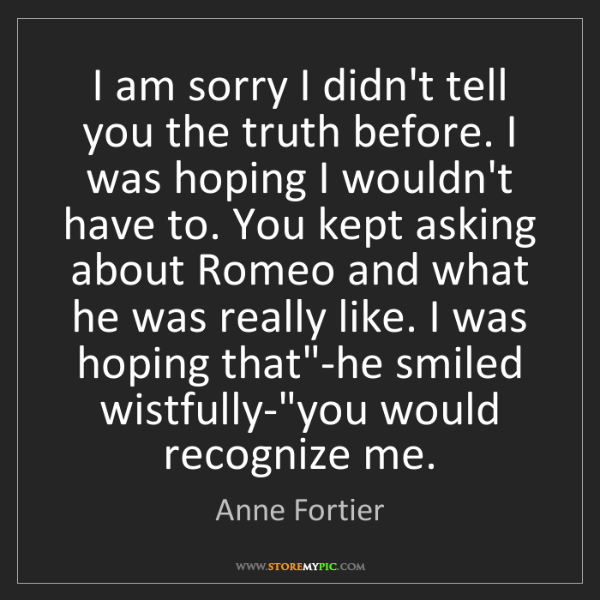 Anne Fortier: I am sorry I didn't tell you the truth before. I was...