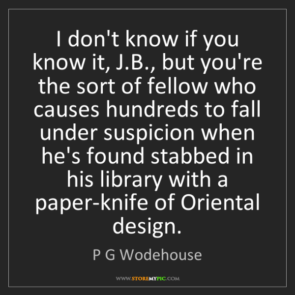 P G Wodehouse: I don't know if you know it, J.B., but you're the sort...