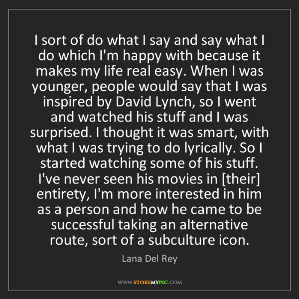 Lana Del Rey: I sort of do what I say and say what I do which I'm happy...