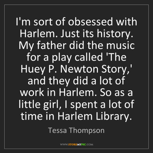 Tessa Thompson: I'm sort of obsessed with Harlem. Just its history. My...