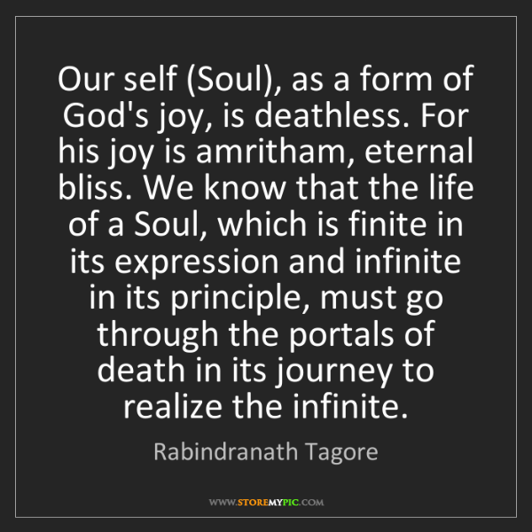 Rabindranath Tagore: Our self (Soul), as a form of God's joy, is deathless....