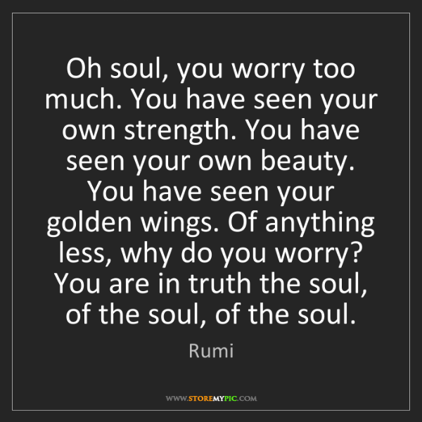 Rumi: Oh soul, you worry too much. You have seen your own strength....