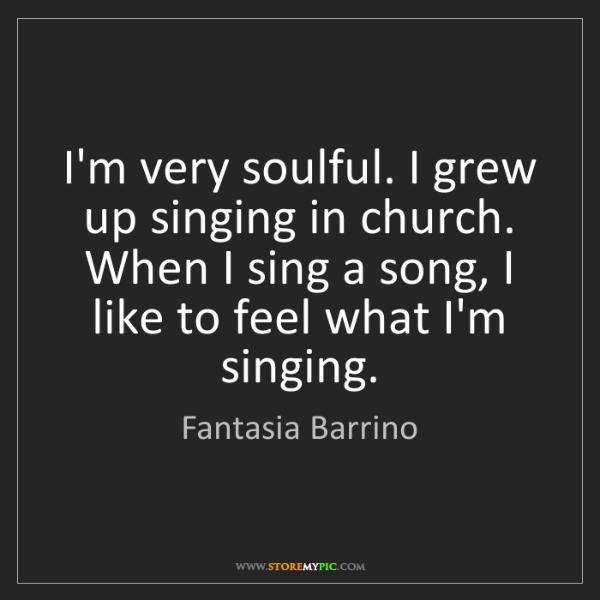 Fantasia Barrino: I'm very soulful. I grew up singing in church. When I...