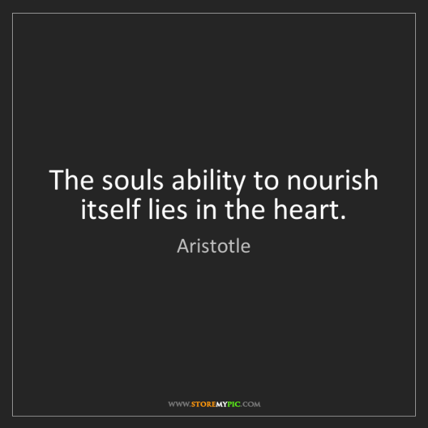 Aristotle: The souls ability to nourish itself lies in the heart.