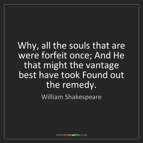 William Shakespeare: Why, all the souls that are were forfeit once; And He...