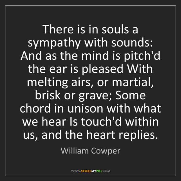 William Cowper: There is in souls a sympathy with sounds: And as the...