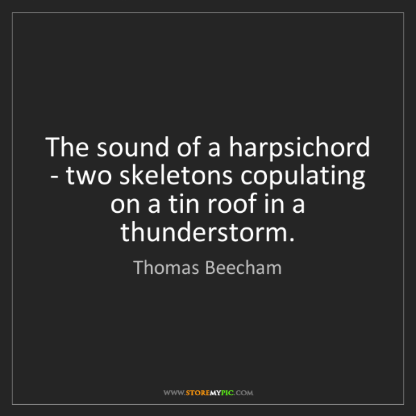 Thomas Beecham: The sound of a harpsichord - two skeletons copulating...