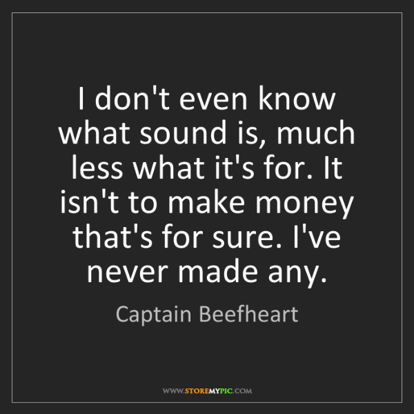 Captain Beefheart: I don't even know what sound is, much less what it's...