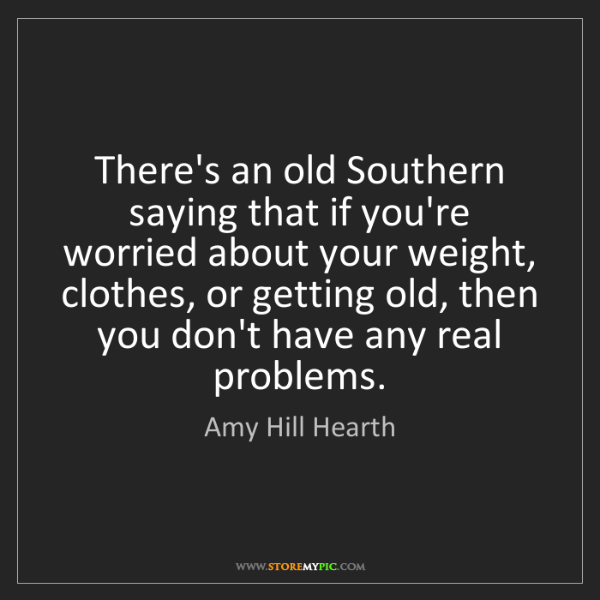 Amy Hill Hearth: There's an old Southern saying that if you're worried...