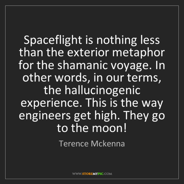 Terence Mckenna: Spaceflight is nothing less than the exterior metaphor...