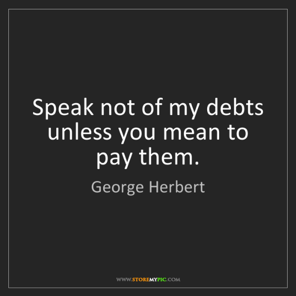 George Herbert: Speak not of my debts unless you mean to pay them.