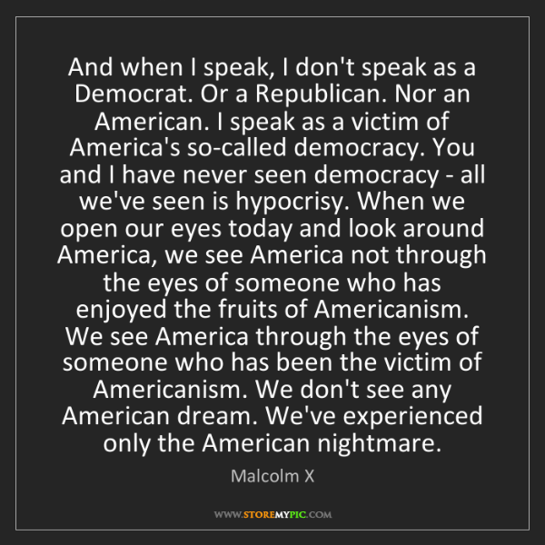 Malcolm X: And when I speak, I don't speak as a Democrat. Or a Republican....