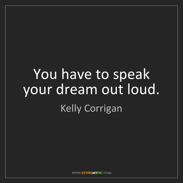 Kelly Corrigan: You have to speak your dream out loud.