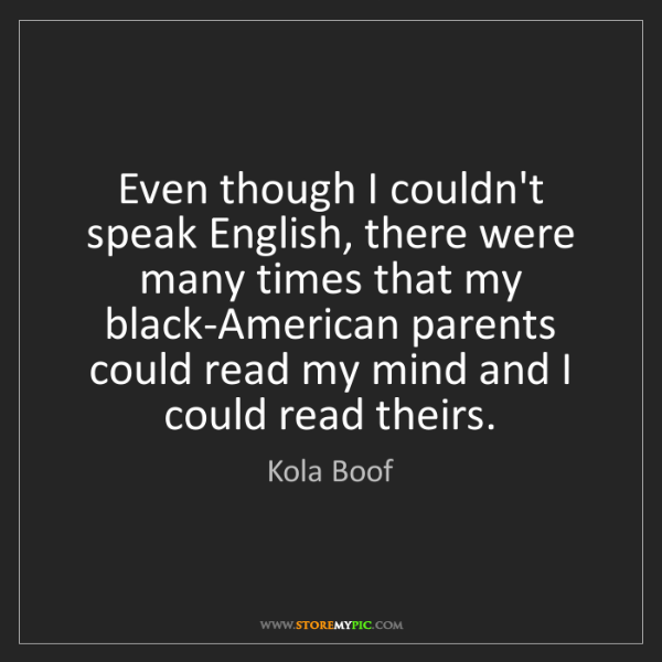 Kola Boof: Even though I couldn't speak English, there were many...