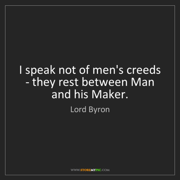 Lord Byron: I speak not of men's creeds - they rest between Man and...