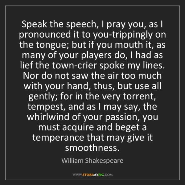 William Shakespeare: Speak the speech, I pray you, as I pronounced it to you-trippingly...