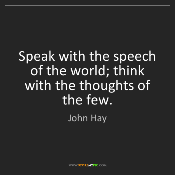 John Hay: Speak with the speech of the world; think with the thoughts...