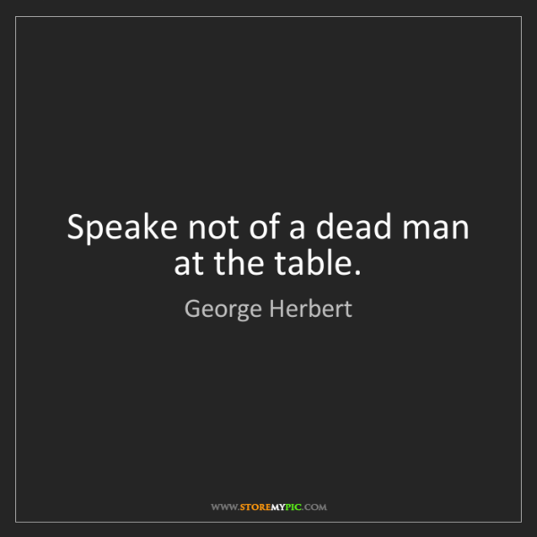 George Herbert: Speake not of a dead man at the table.