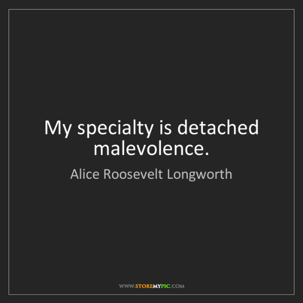 Alice Roosevelt Longworth: My specialty is detached malevolence.