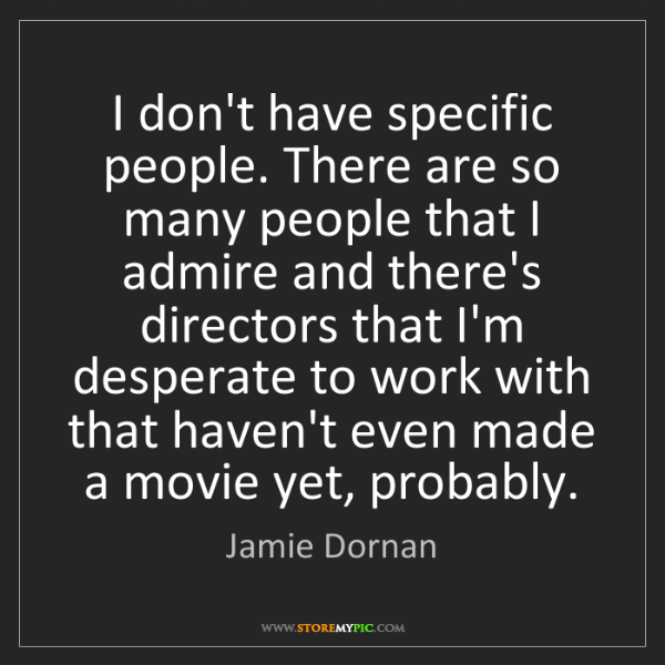 Jamie Dornan: I don't have specific people. There are so many people...