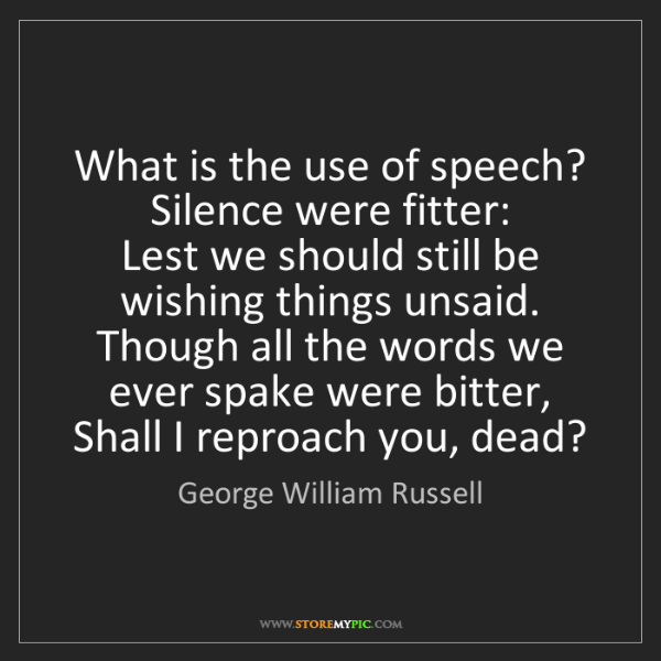 George William Russell: What is the use of speech? Silence were fitter:   Lest...