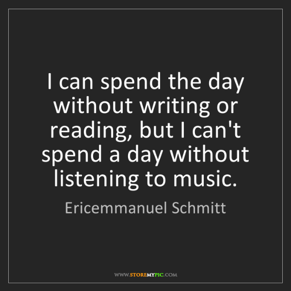 Ericemmanuel Schmitt: I can spend the day without writing or reading, but I...