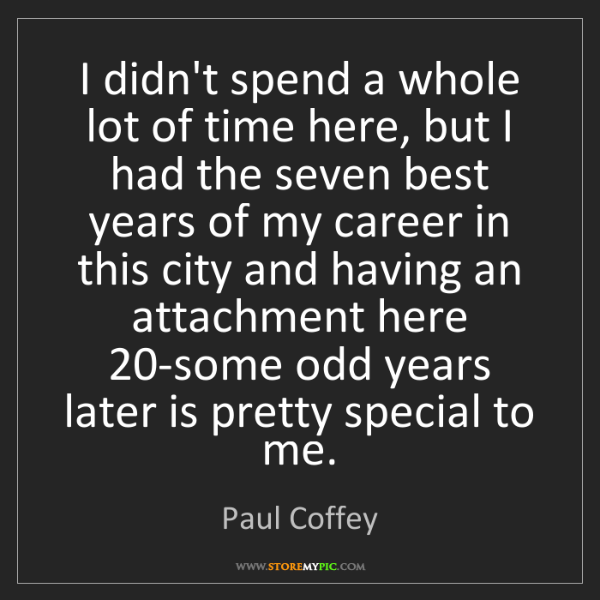 Paul Coffey: I didn't spend a whole lot of time here, but I had the...