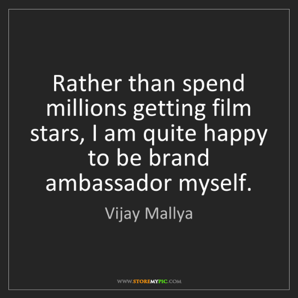 Vijay Mallya: Rather than spend millions getting film stars, I am quite...