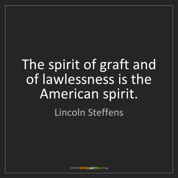 Lincoln Steffens: The spirit of graft and of lawlessness is the American...