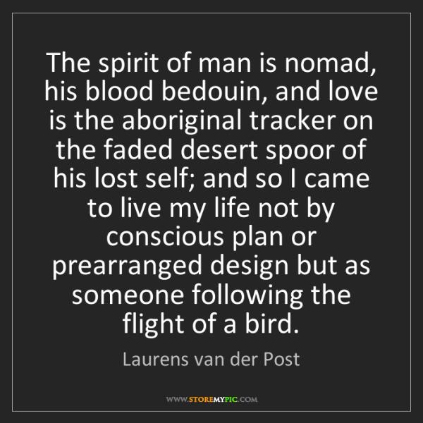 Laurens van der Post: The spirit of man is nomad, his blood bedouin, and love...