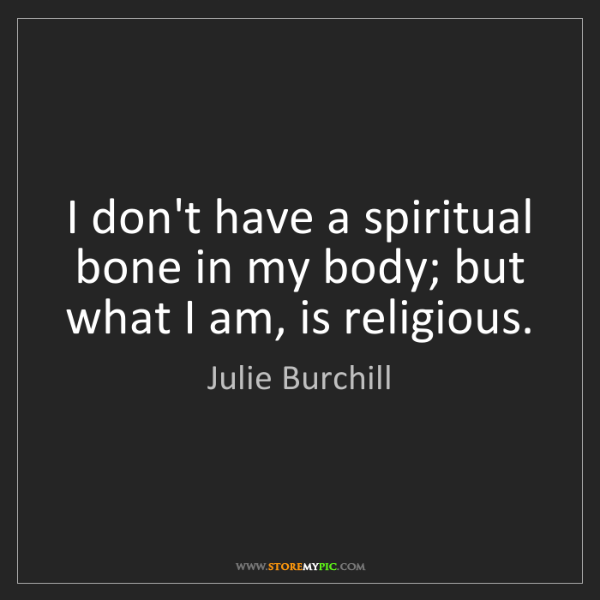 Julie Burchill: I don't have a spiritual bone in my body; but what I...