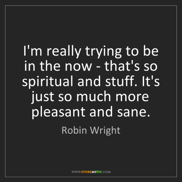Robin Wright: I'm really trying to be in the now - that's so spiritual...