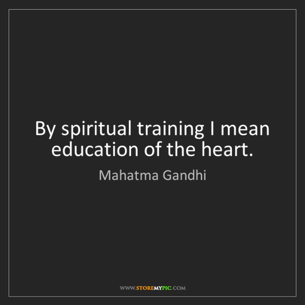 Mahatma Gandhi: By spiritual training I mean education of the heart.