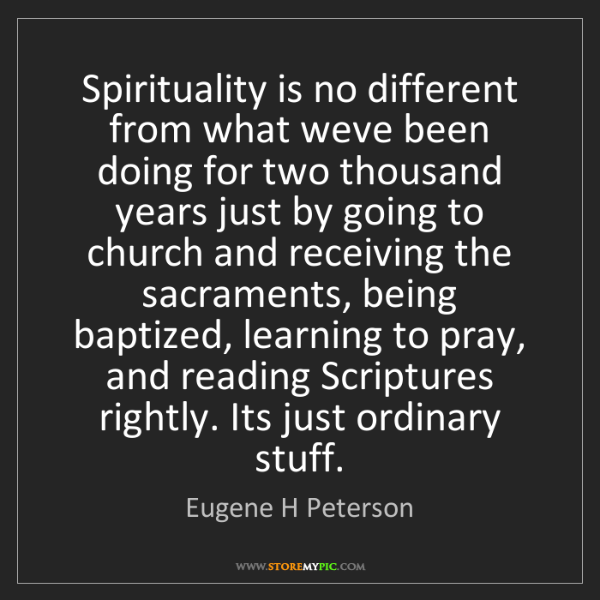Eugene H Peterson: Spirituality is no different from what weve been doing...