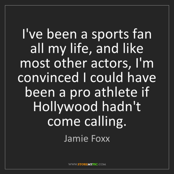 Jamie Foxx: I've been a sports fan all my life, and like most other...