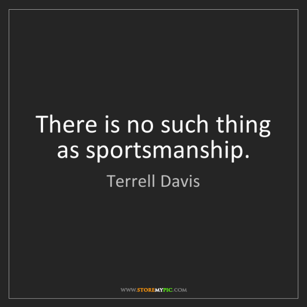 Terrell Davis: There is no such thing as sportsmanship.