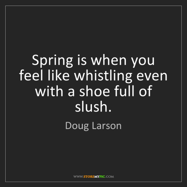 Doug Larson: Spring is when you feel like whistling even with a shoe...